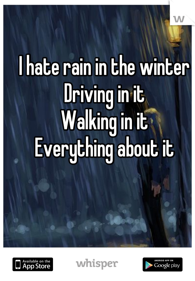 I hate rain in the winter  Driving in it Walking in it Everything about it