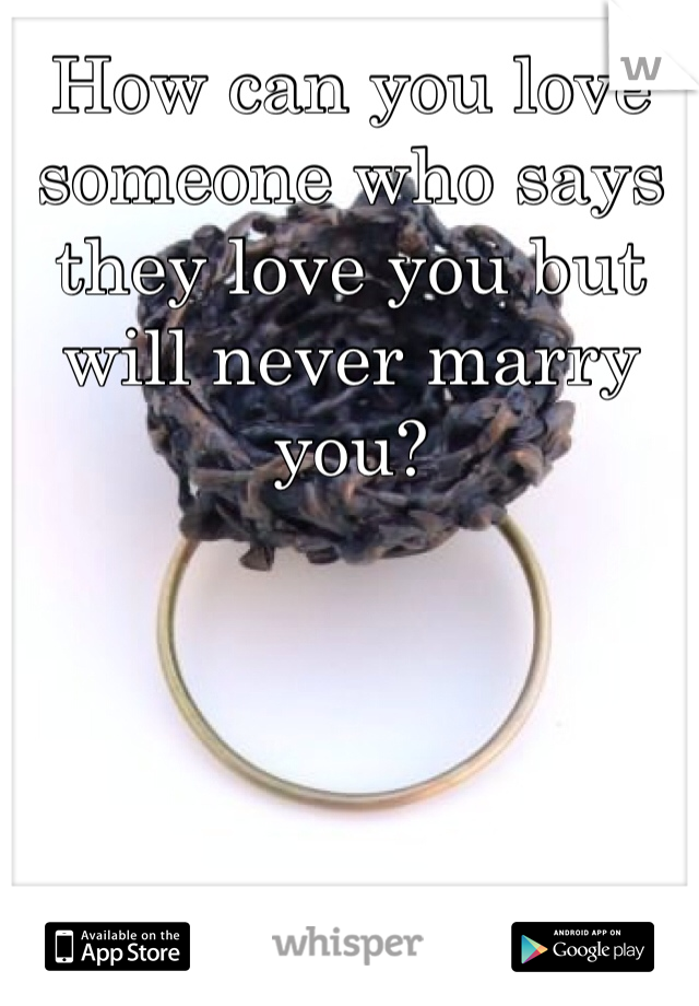 How can you love someone who says they love you but will never marry you?