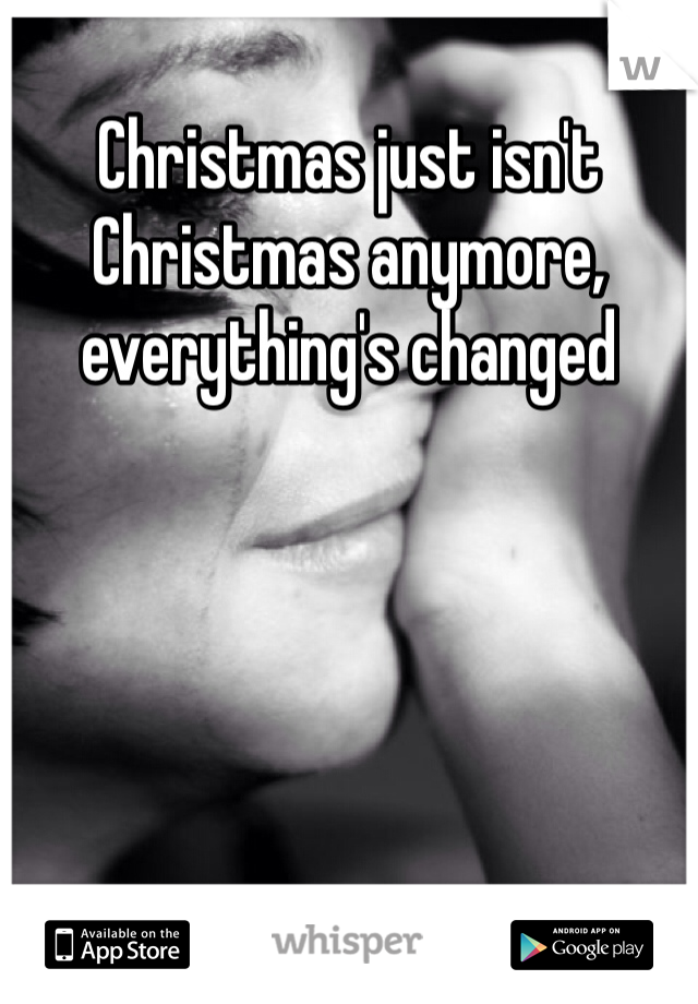 Christmas just isn't Christmas anymore, everything's changed