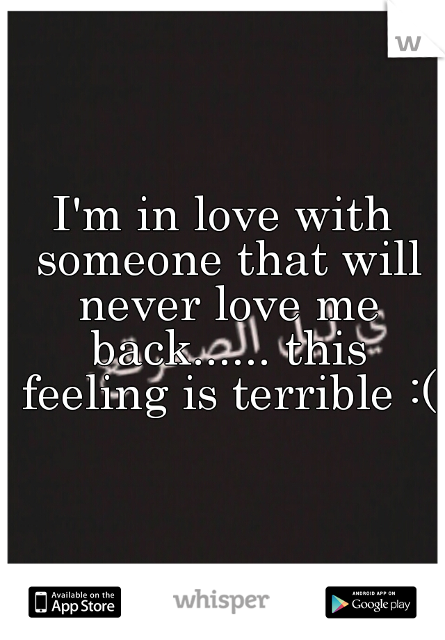 I'm in love with someone that will never love me back...... this feeling is terrible :(