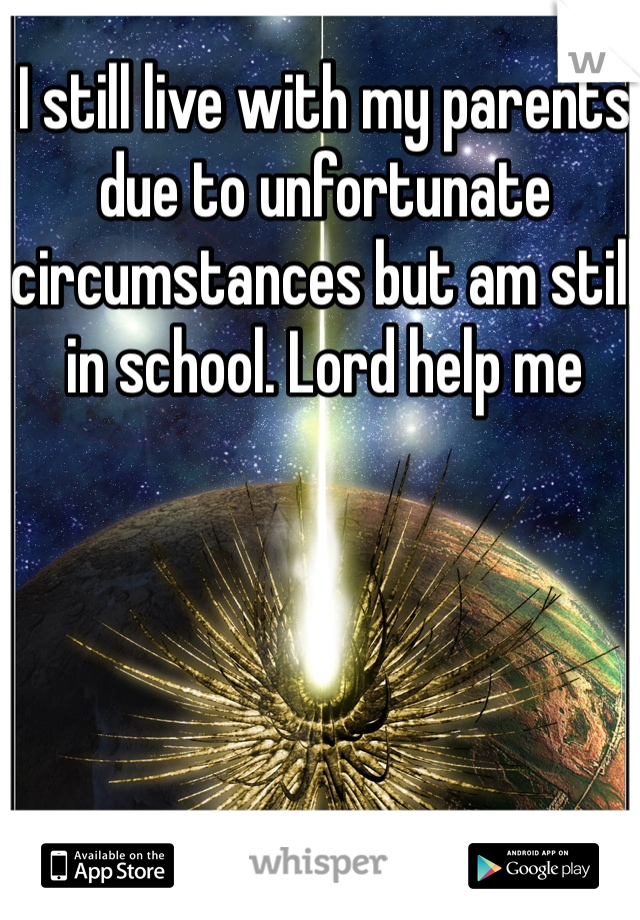 I still live with my parents due to unfortunate circumstances but am still in school. Lord help me