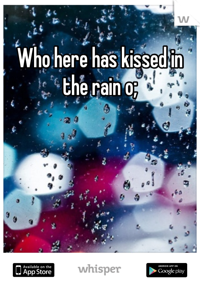 Who here has kissed in the rain o;