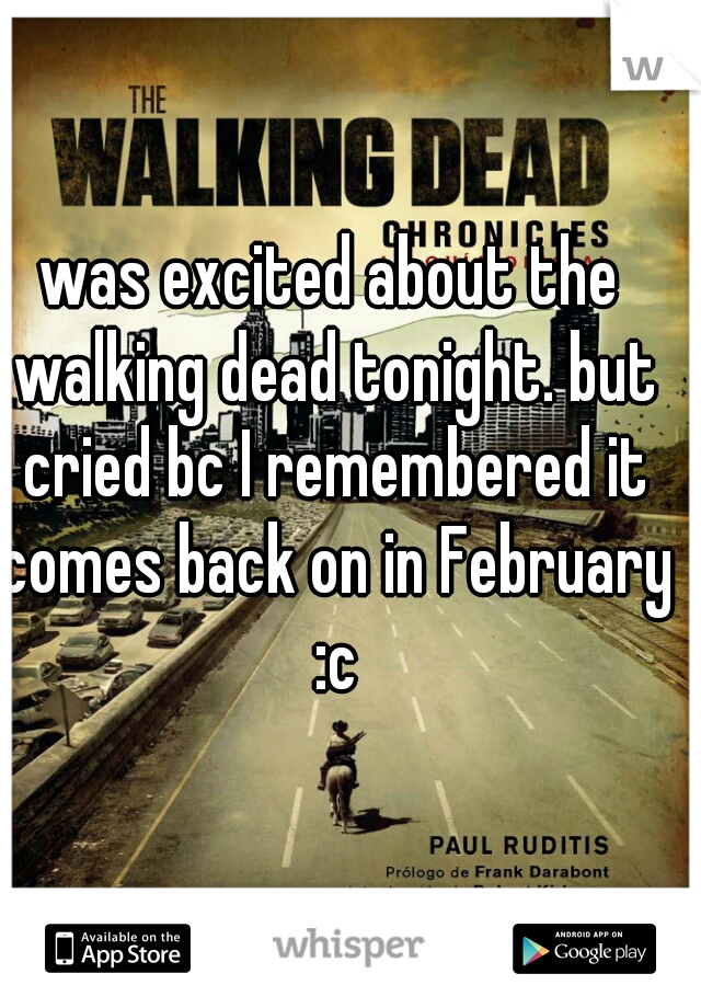 was excited about the walking dead tonight. but cried bc I remembered it comes back on in February :c