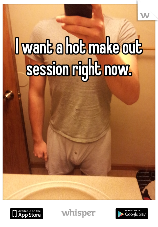 I want a hot make out session right now.