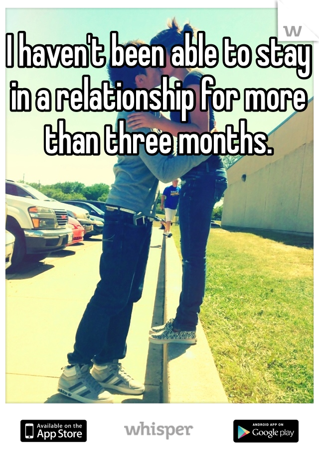 I haven't been able to stay in a relationship for more than three months.