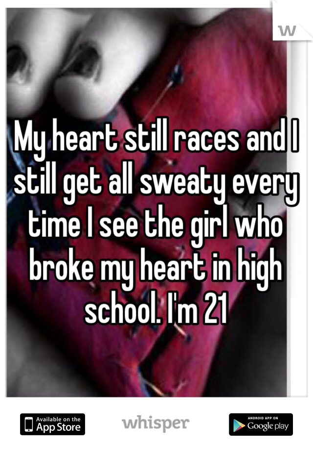 My heart still races and I still get all sweaty every time I see the girl who broke my heart in high school. I'm 21