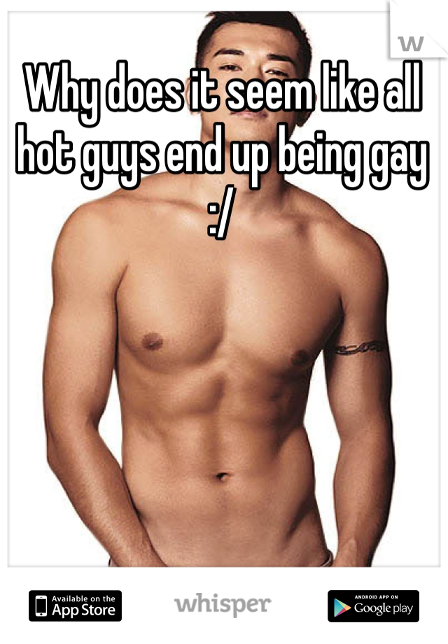 Why does it seem like all hot guys end up being gay :/