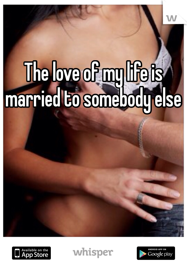 The love of my life is married to somebody else