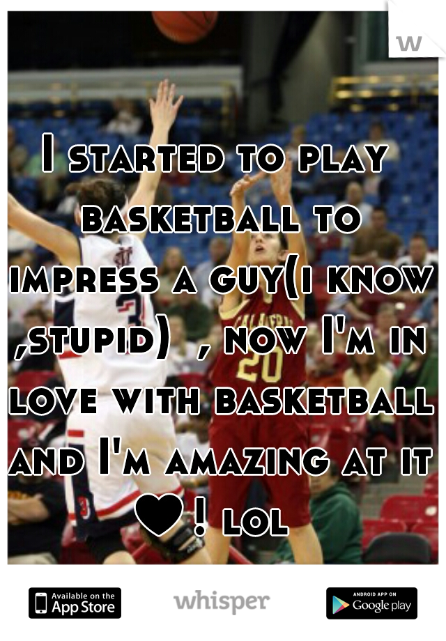 I started to play basketball to impress a guy(i know ,stupid)  , now I'm in love with basketball and I'm amazing at it ♥! lol