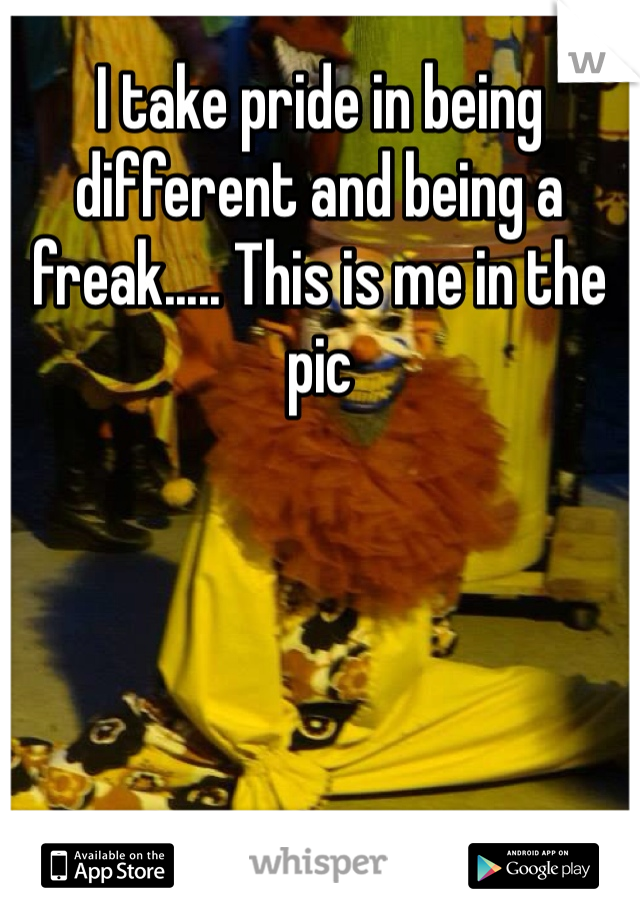 I take pride in being different and being a freak..... This is me in the pic