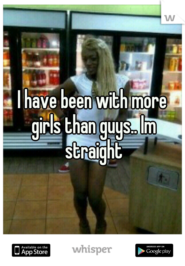 I have been with more girls than guys.. Im straight