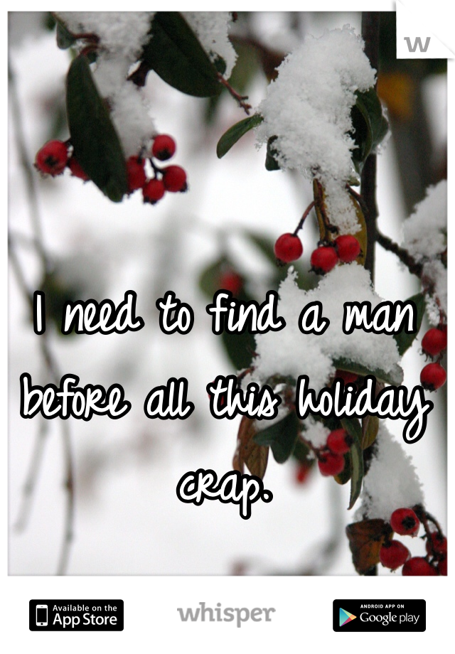 I need to find a man before all this holiday crap.