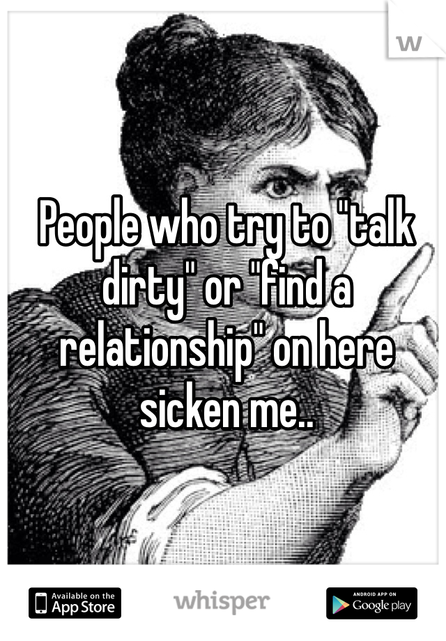 """People who try to """"talk dirty"""" or """"find a relationship"""" on here sicken me.."""