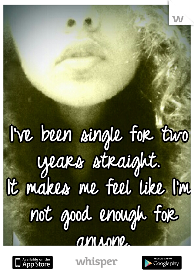 I've been single for two years straight.   It makes me feel like I'm not good enough for anyone.