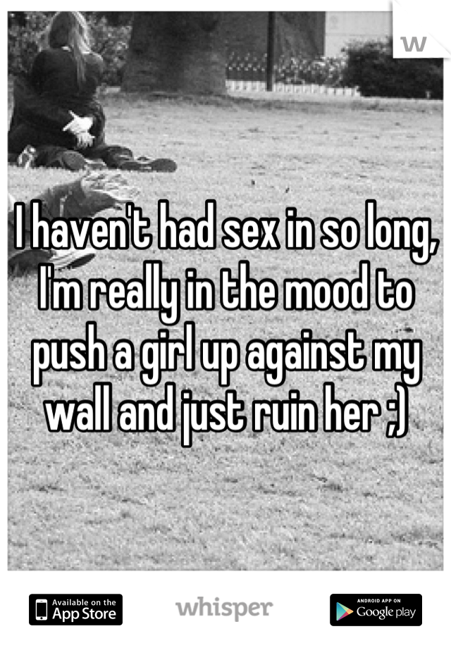 I haven't had sex in so long, I'm really in the mood to push a girl up against my wall and just ruin her ;)