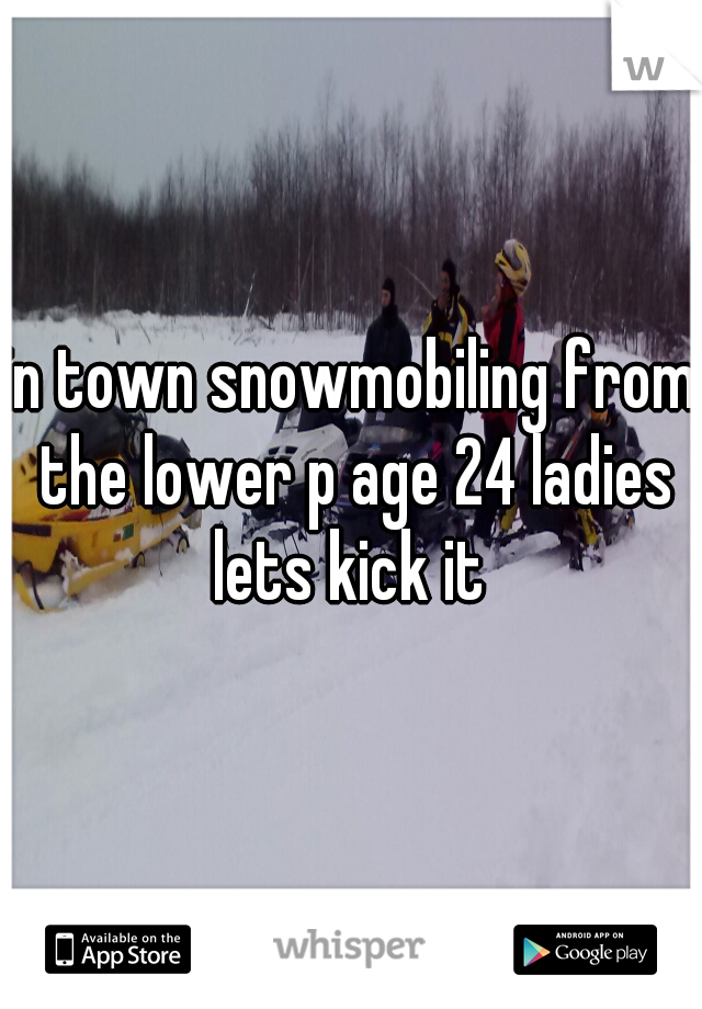 in town snowmobiling from the lower p age 24 ladies lets kick it