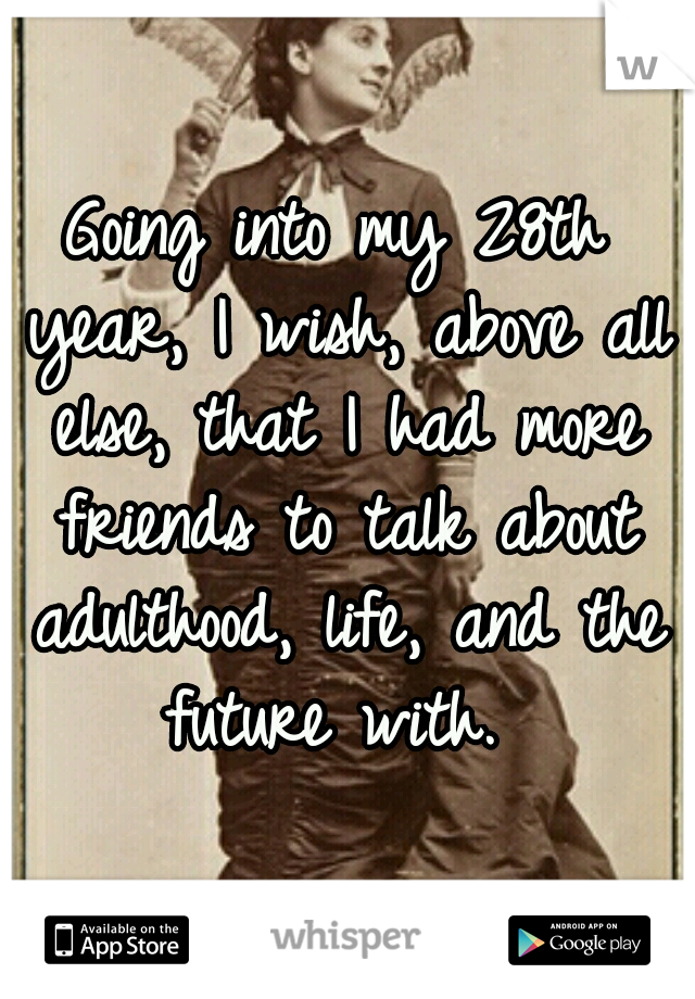 Going into my 28th year, I wish, above all else, that I had more friends to talk about adulthood, life, and the future with.