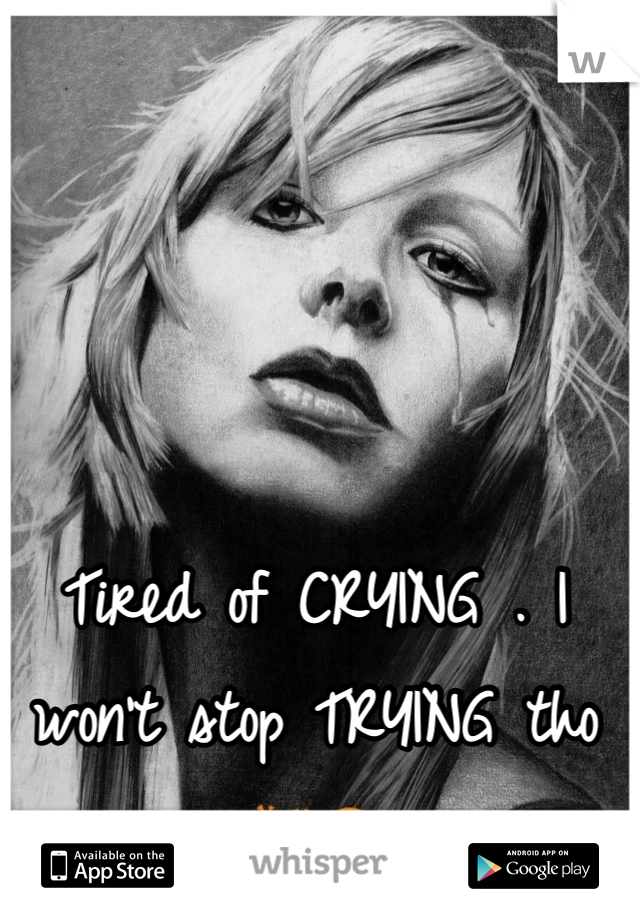 Tired of CRYING . I won't stop TRYING tho 👏😎