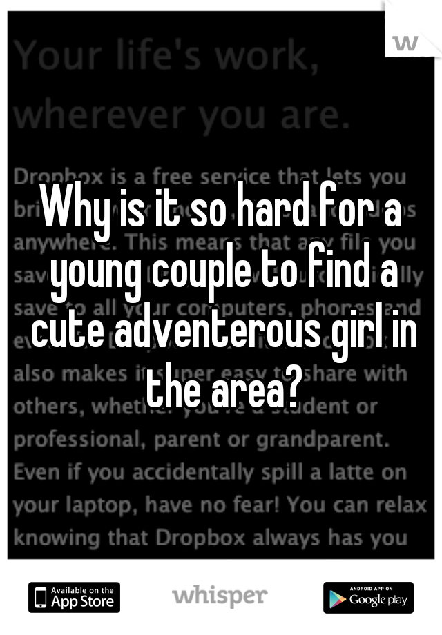 Why is it so hard for a young couple to find a cute adventerous girl in the area?