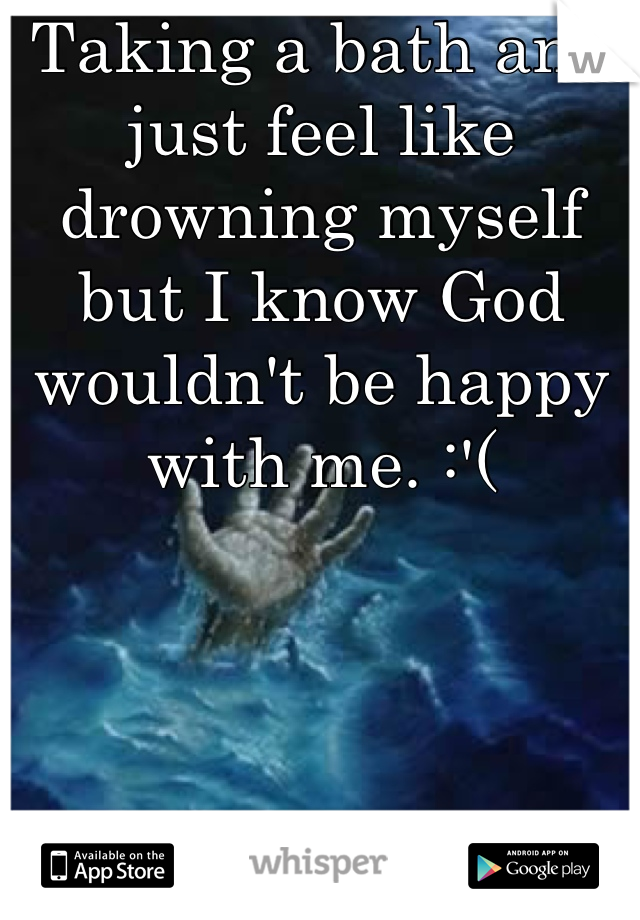 Taking a bath and just feel like drowning myself but I know God wouldn't be happy with me. :'(