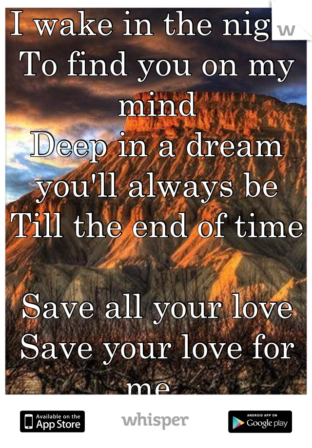 I wake in the night To find you on my mind Deep in a dream you'll always be Till the end of time  Save all your love Save your love for me..