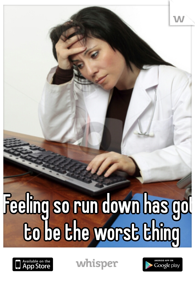 Feeling so run down has got to be the worst thing ever.