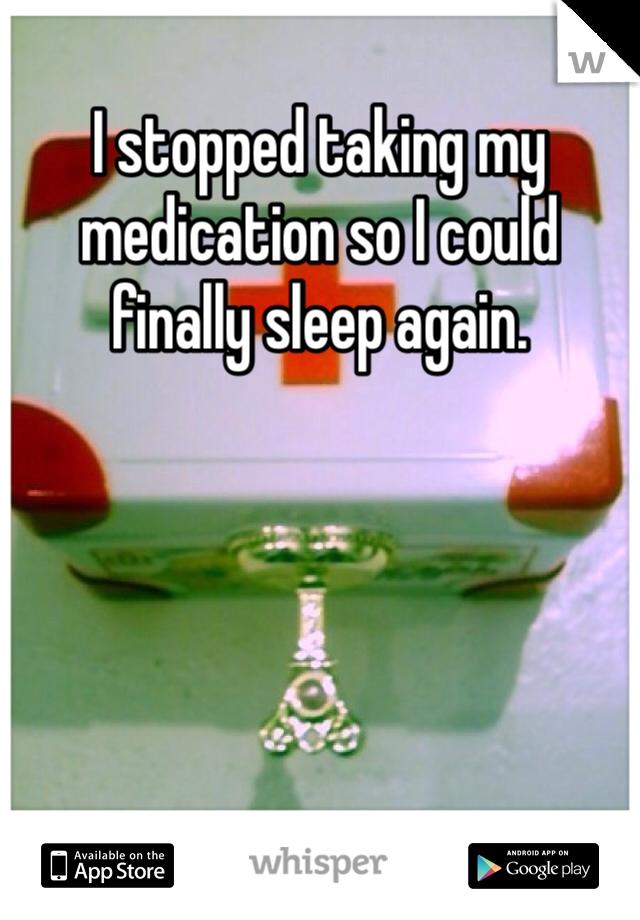 I stopped taking my medication so I could finally sleep again.