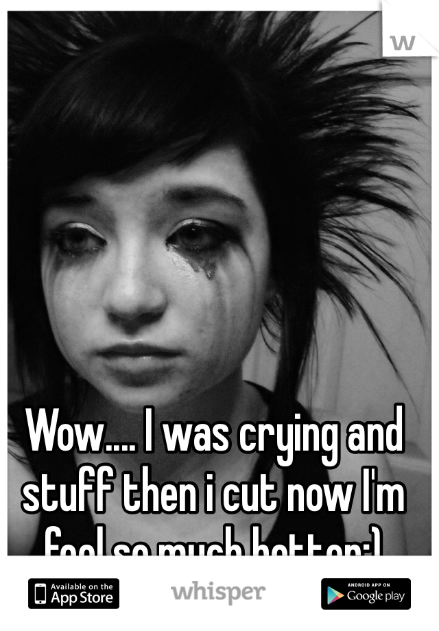 Wow.... I was crying and stuff then i cut now I'm feel so much better:)