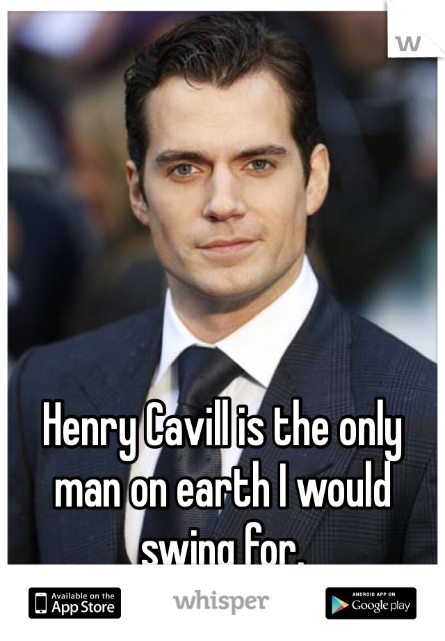 Henry Cavill is the only man on earth I would swing for.