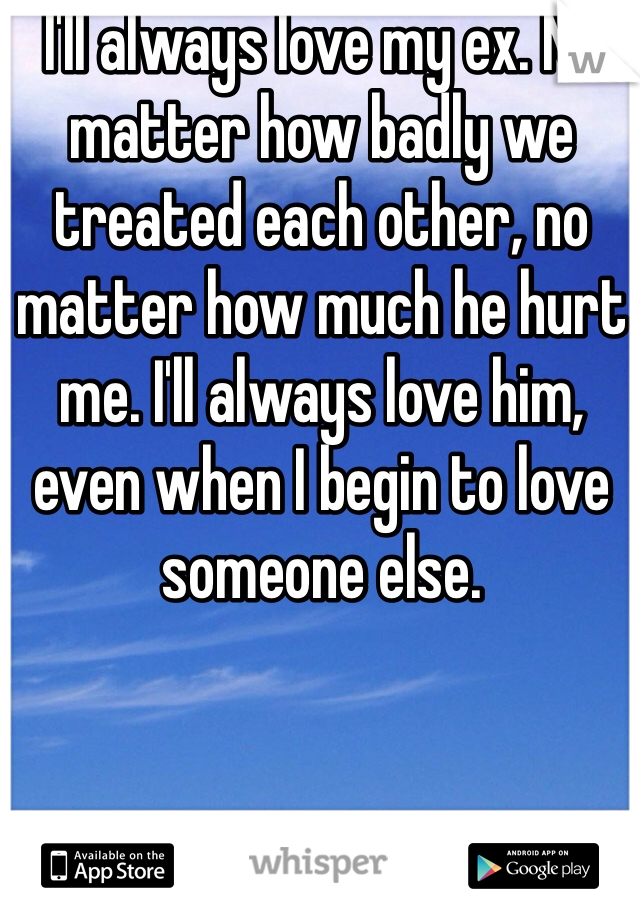 I'll always love my ex. No matter how badly we treated each other, no matter how much he hurt me. I'll always love him, even when I begin to love someone else.