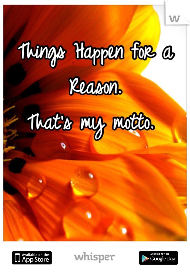 Things Happen for a Reason.  That's my motto.