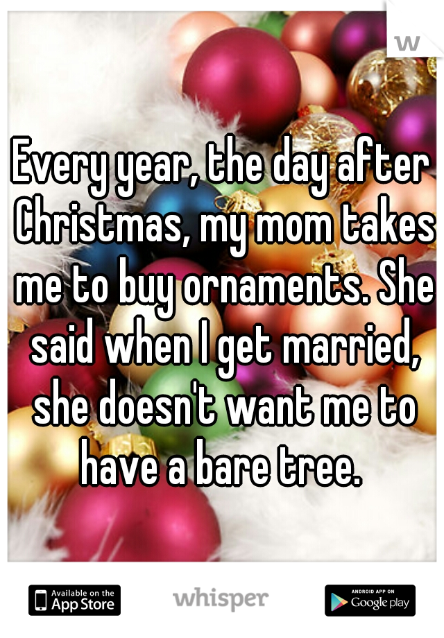 Every year, the day after Christmas, my mom takes me to buy ornaments. She said when I get married, she doesn't want me to have a bare tree.