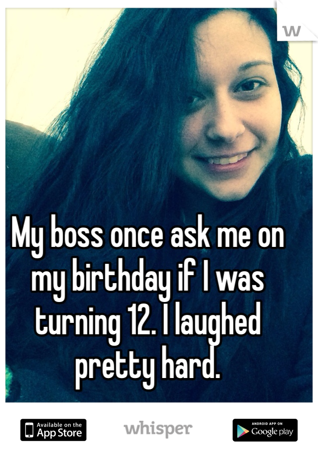 My boss once ask me on my birthday if I was turning 12. I laughed pretty hard.