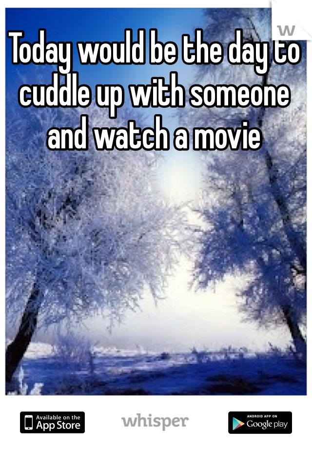 Today would be the day to cuddle up with someone and watch a movie