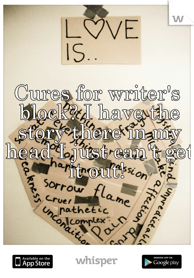Cures for writer's block? I have the story there in my head I just can't get it out!