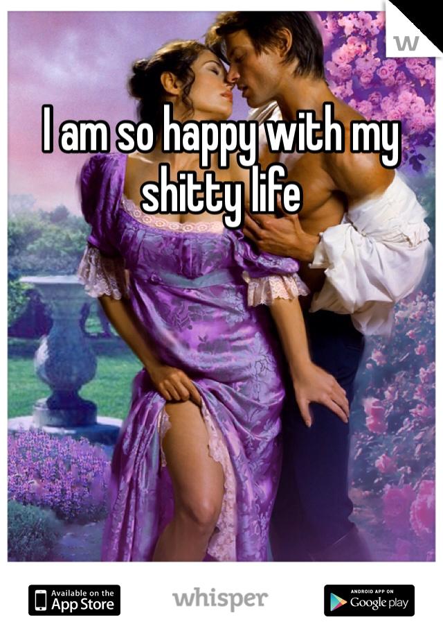 I am so happy with my shitty life