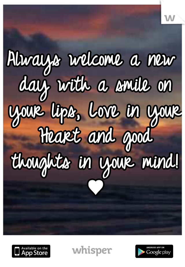 Always welcome a new day with a smile on your lips, Love in your Heart and good thoughts in your mind! ♥