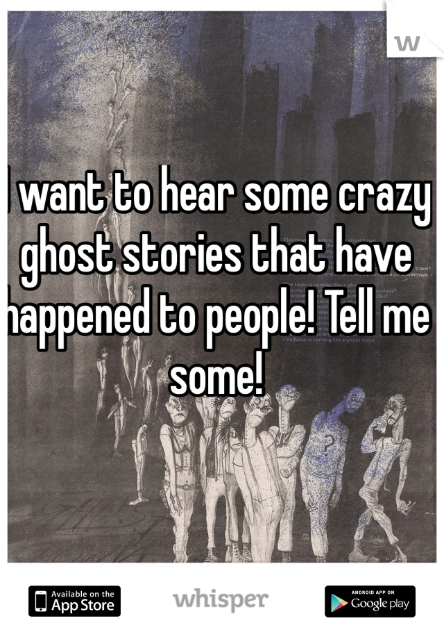 I want to hear some crazy ghost stories that have happened to people! Tell me some!