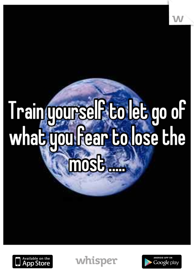 Train yourself to let go of what you fear to lose the most .....