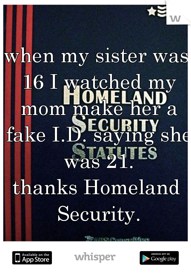 when my sister was 16 I watched my mom make her a fake I.D. saying she was 21. thanks Homeland Security.