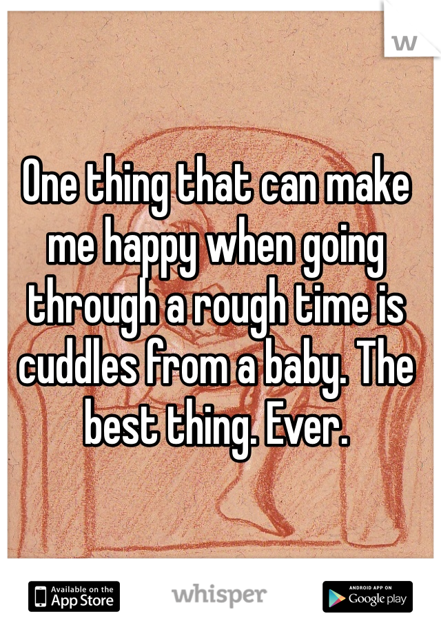 One thing that can make me happy when going through a rough time is cuddles from a baby. The best thing. Ever.