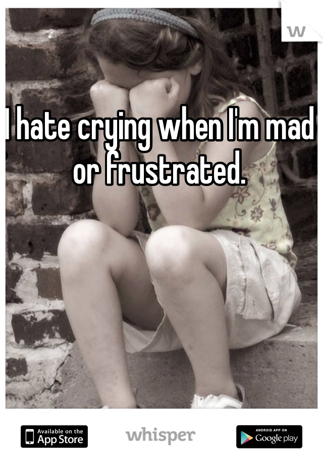 I hate crying when I'm mad or frustrated.
