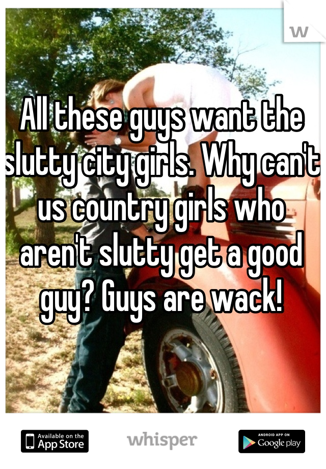 All these guys want the slutty city girls. Why can't us country girls who aren't slutty get a good guy? Guys are wack!