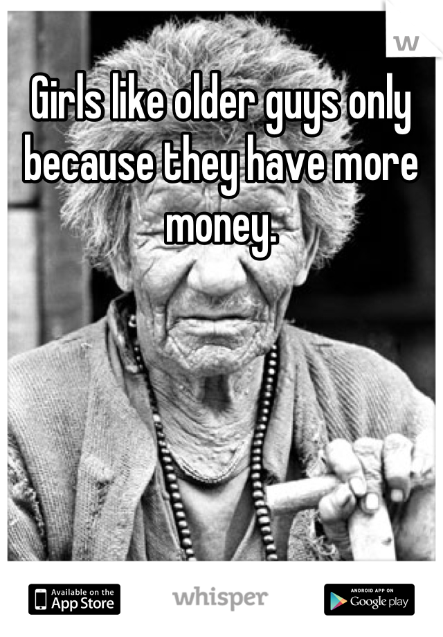 Girls like older guys only because they have more money.