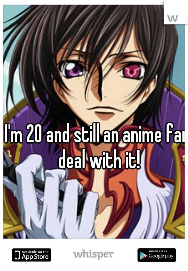 I'm 20 and still an anime fan deal with it!