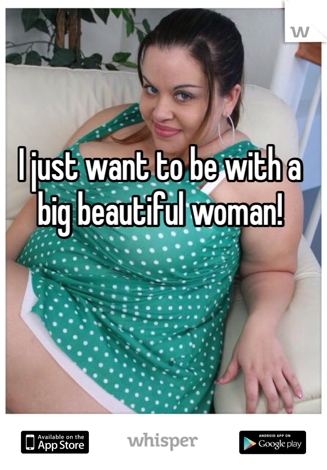 I just want to be with a big beautiful woman!