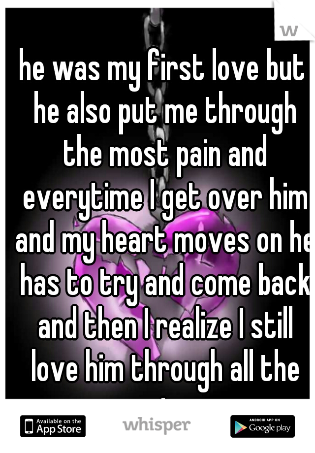 he was my first love but he also put me through the most pain and everytime I get over him and my heart moves on he has to try and come back and then I realize I still love him through all the pain.
