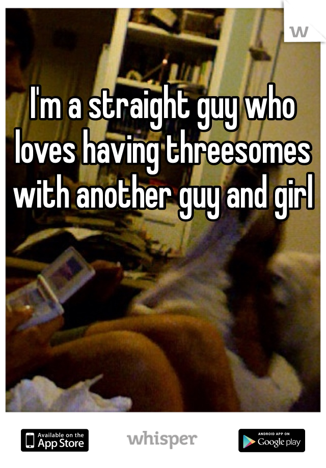 I'm a straight guy who loves having threesomes with another guy and girl