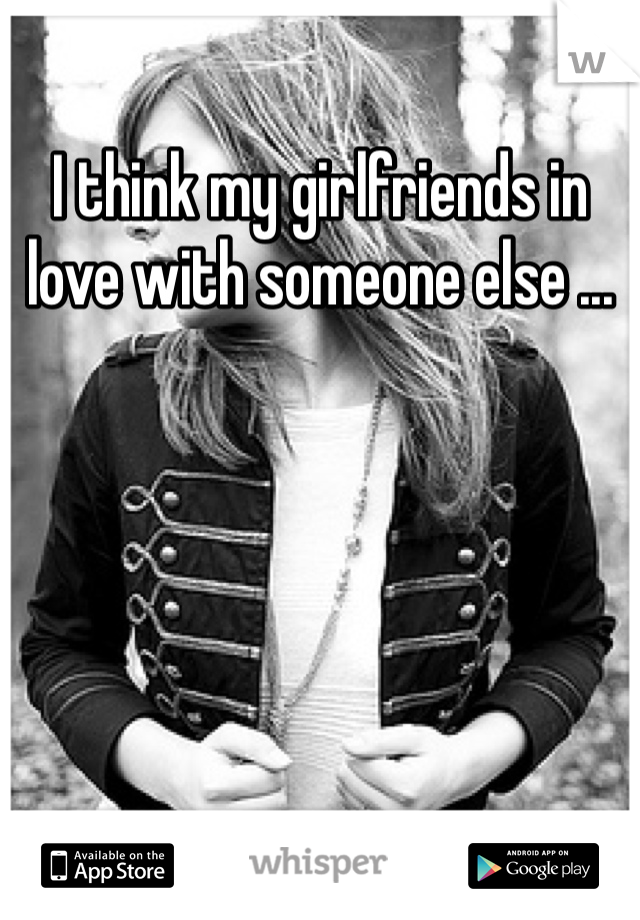 I think my girlfriends in love with someone else ...