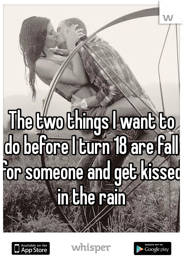 The two things I want to do before I turn 18 are fall for someone and get kissed in the rain
